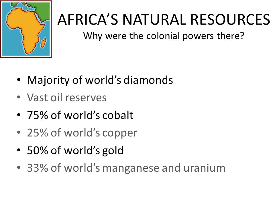 AFRICA'S NATURAL RESOURCES Why were the colonial powers there