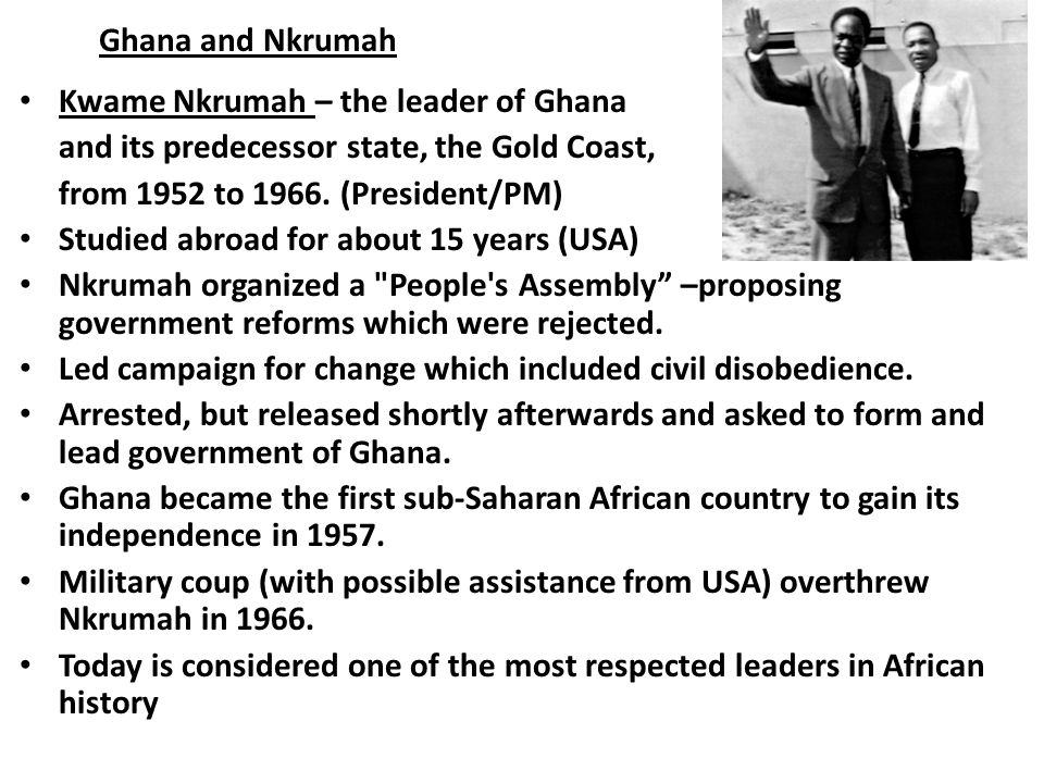 Ghana and Nkrumah Kwame Nkrumah – the leader of Ghana. and its predecessor state, the Gold Coast, from 1952 to 1966. (President/PM)
