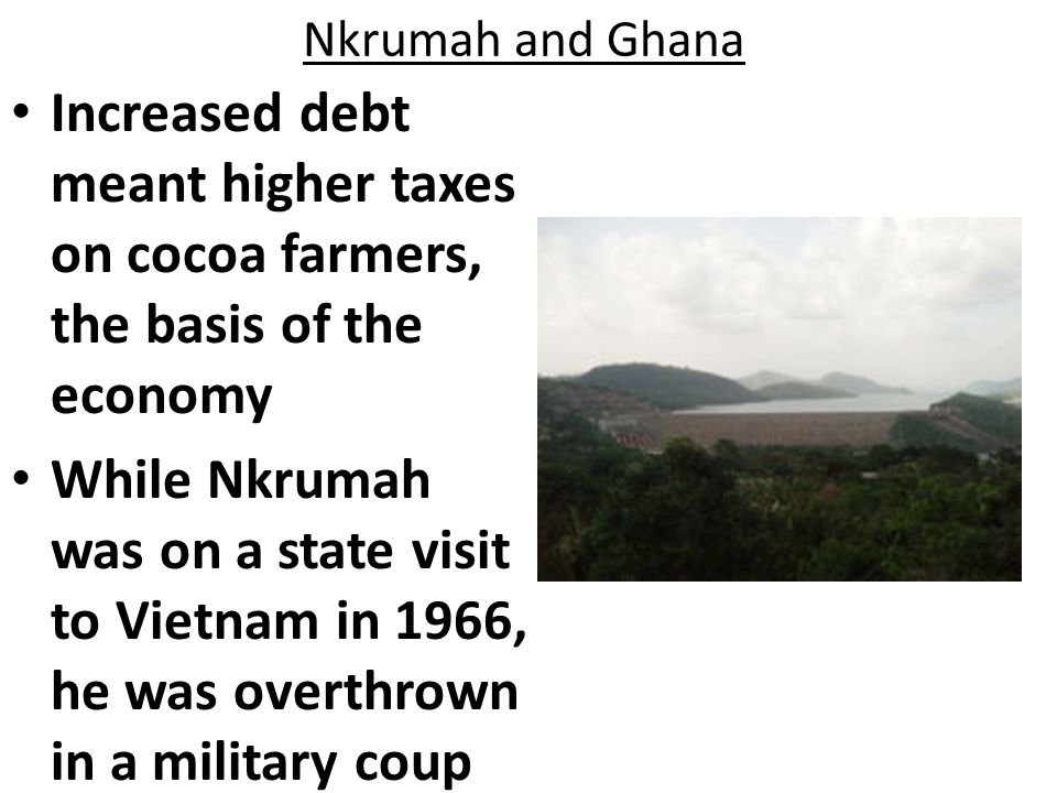 Nkrumah and Ghana Increased debt meant higher taxes on cocoa farmers, the basis of the economy.