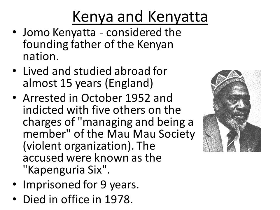 Kenya and Kenyatta Jomo Kenyatta - considered the founding father of the Kenyan nation. Lived and studied abroad for almost 15 years (England)