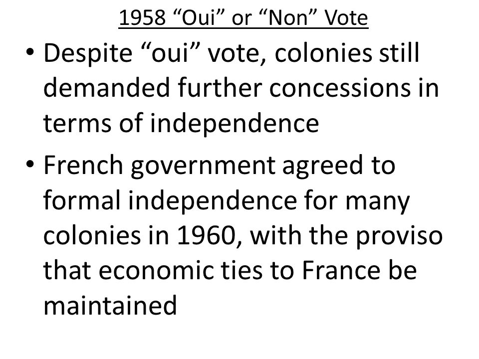 1958 Oui or Non Vote Despite oui vote, colonies still demanded further concessions in terms of independence.