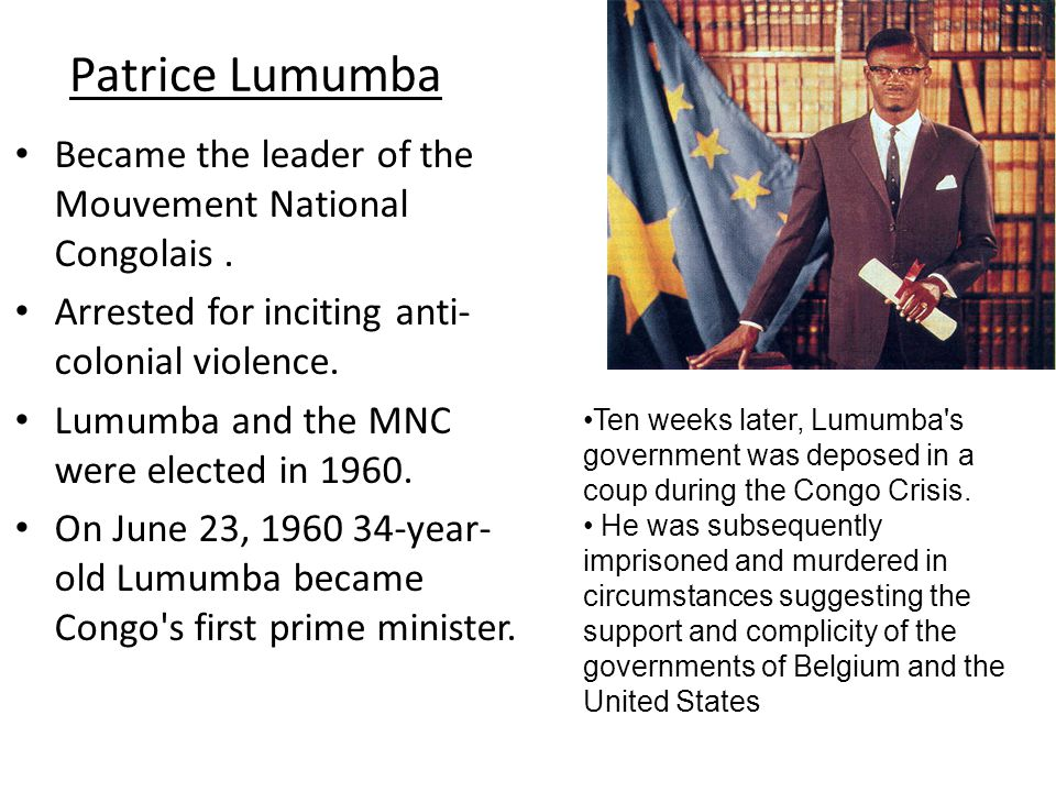 Patrice Lumumba Became the leader of the Mouvement National Congolais . Arrested for inciting anti-colonial violence.