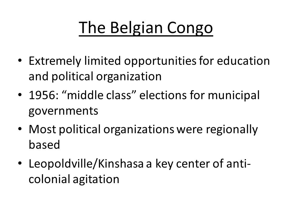 The Belgian Congo Extremely limited opportunities for education and political organization. 1956: middle class elections for municipal governments.