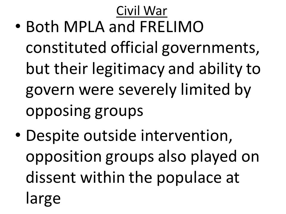 Civil War Both MPLA and FRELIMO constituted official governments, but their legitimacy and ability to govern were severely limited by opposing groups.