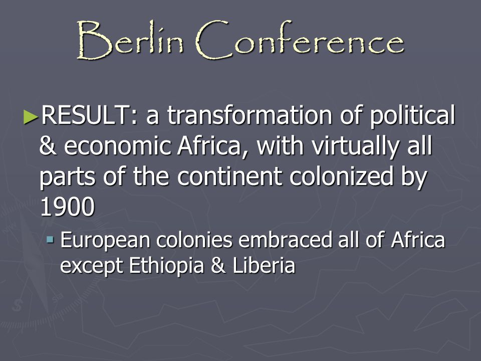 Berlin Conference RESULT: a transformation of political & economic Africa, with virtually all parts of the continent colonized by 1900.