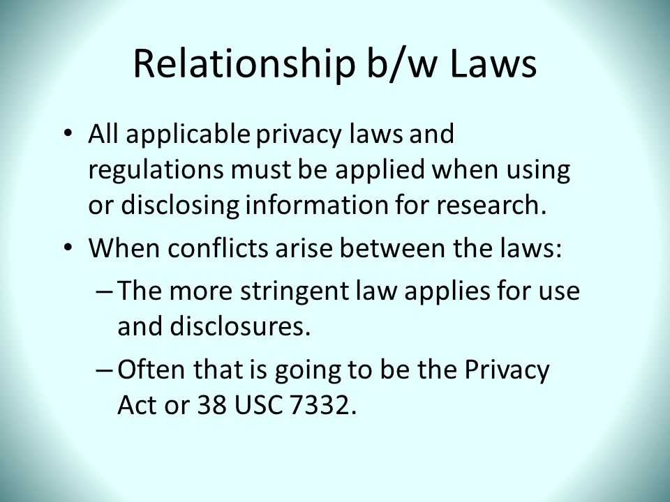 Relationship b/w Laws All applicable privacy laws and regulations must be applied when using or disclosing information for research.