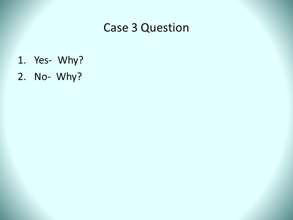 Case 3 Question Yes- Why No- Why