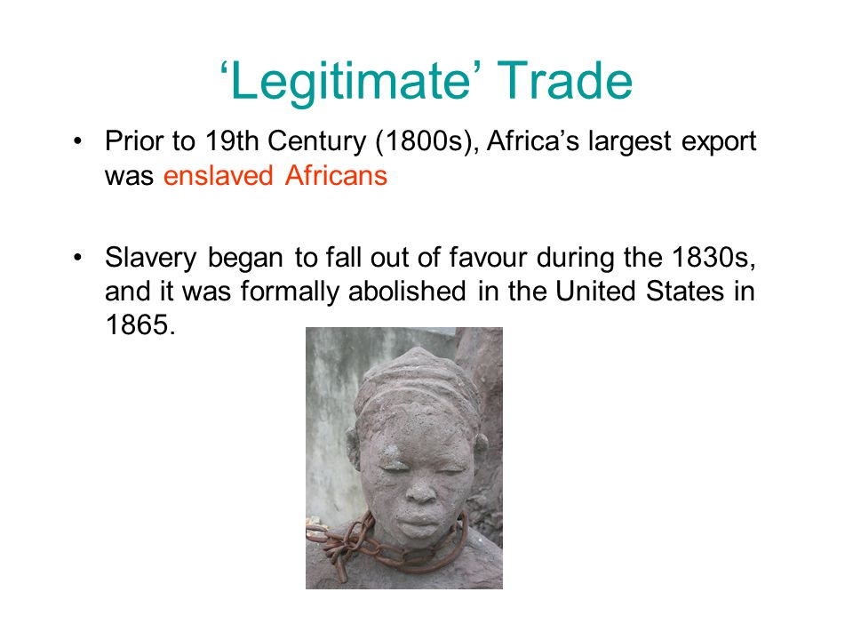 'Legitimate' Trade Prior to 19th Century (1800s), Africa's largest export was enslaved Africans.