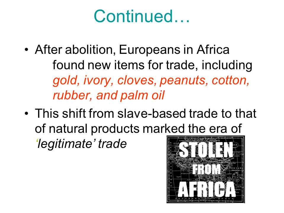 Continued… After abolition, Europeans in Africa found new items for trade, including gold, ivory, cloves, peanuts, cotton, rubber, and palm oil.