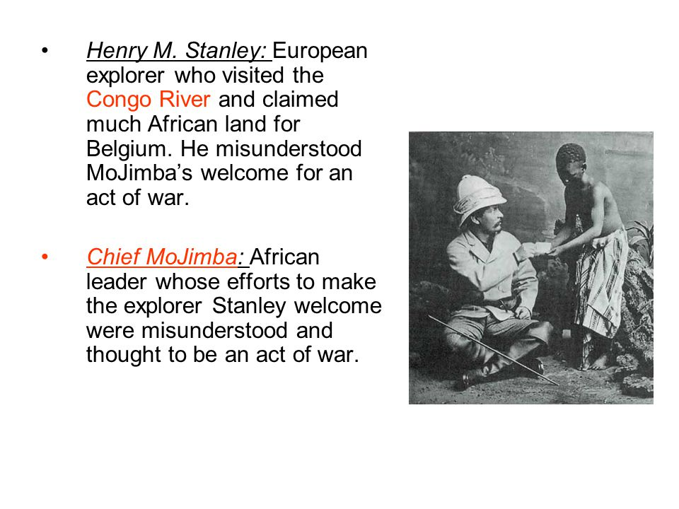 Henry M. Stanley: European explorer who visited the Congo River and claimed much African land for Belgium. He misunderstood MoJimba's welcome for an act of war.