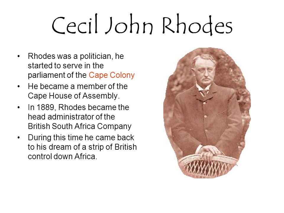 Cecil John Rhodes Rhodes was a politician, he started to serve in the parliament of the Cape Colony.