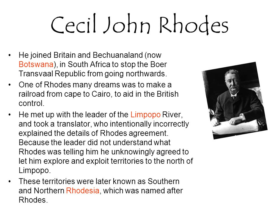 Cecil John Rhodes He joined Britain and Bechuanaland (now Botswana), in South Africa to stop the Boer Transvaal Republic from going northwards.