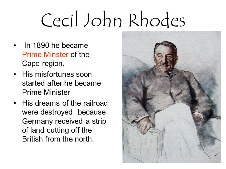 Cecil John Rhodes In 1890 he became Prime Minster of the Cape region.