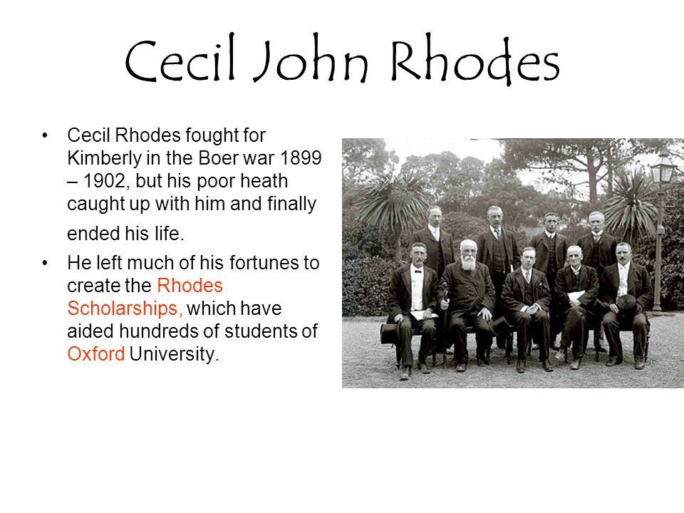 Cecil John Rhodes Cecil Rhodes fought for Kimberly in the Boer war 1899 – 1902, but his poor heath caught up with him and finally ended his life.