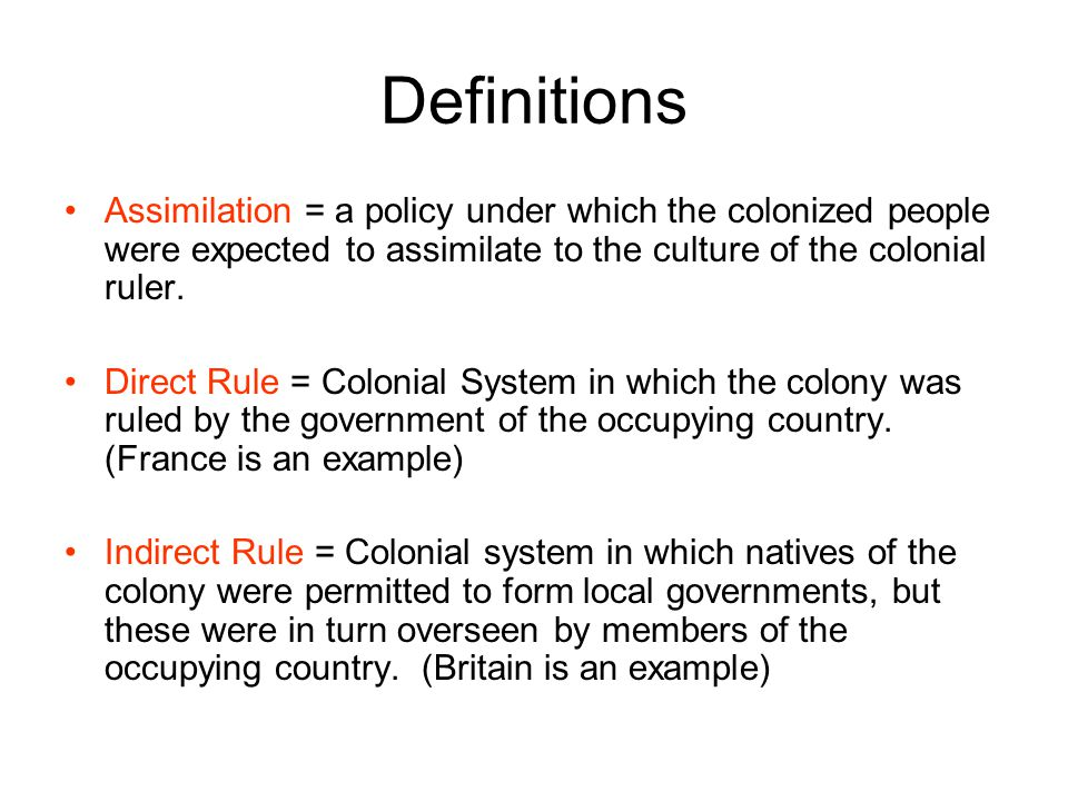 Definitions Assimilation = a policy under which the colonized people were expected to assimilate to the culture of the colonial ruler.