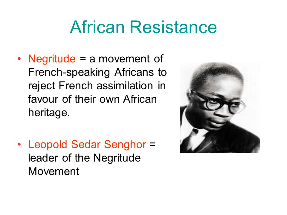 African Resistance Negritude = a movement of French-speaking Africans to reject French assimilation in favour of their own African heritage.