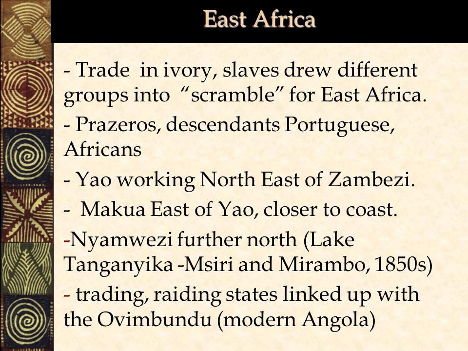 East Africa - Trade in ivory, slaves drew different groups into scramble for East Africa. - Prazeros, descendants Portuguese, Africans.