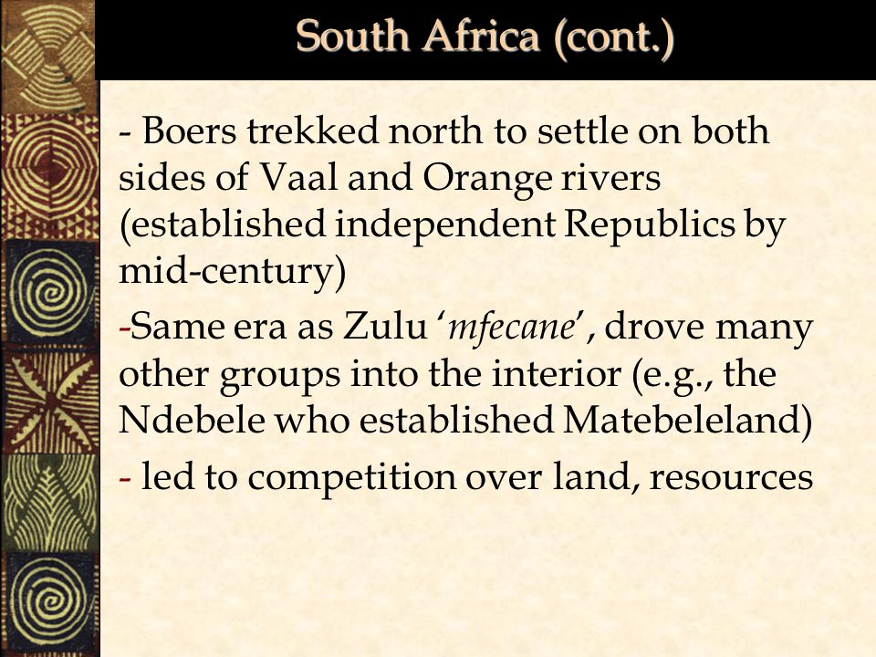 South Africa (cont.) - Boers trekked north to settle on both sides of Vaal and Orange rivers (established independent Republics by mid-century)