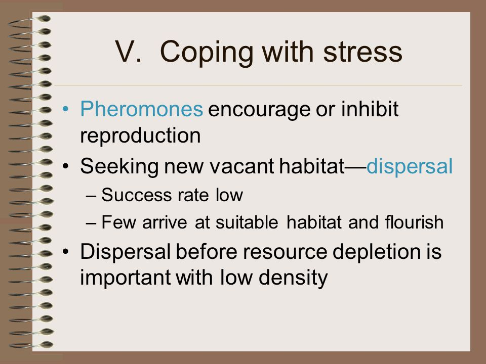 V. Coping with stress Pheromones encourage or inhibit reproduction