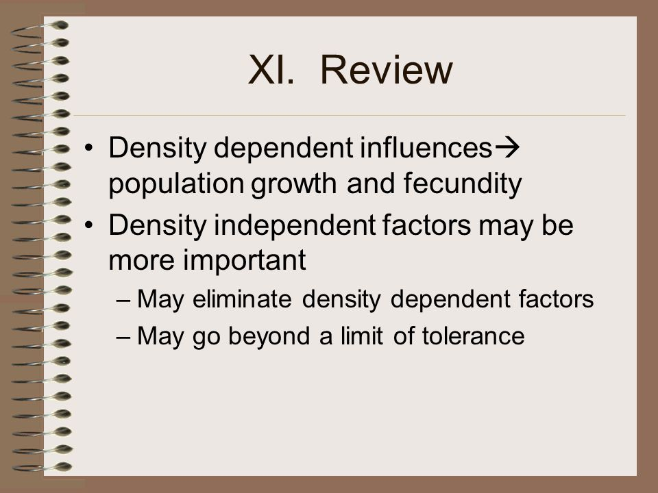 XI. Review Density dependent influences population growth and fecundity. Density independent factors may be more important.