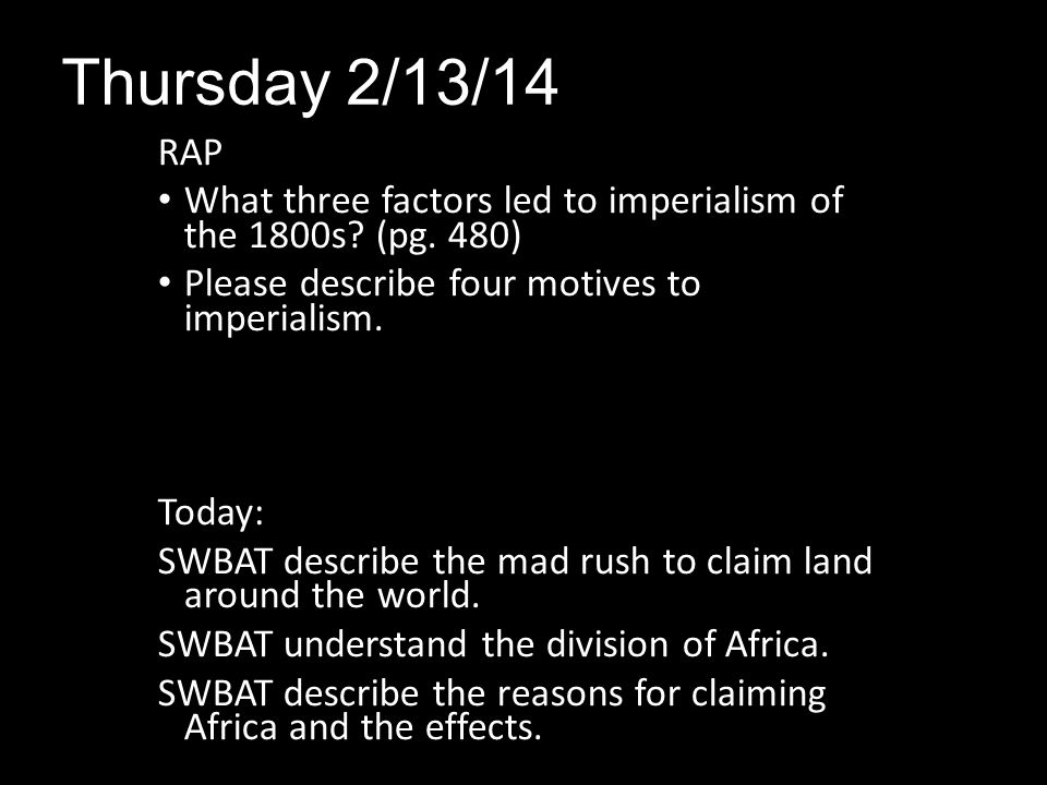 Thursday 2/13/14 RAP. What three factors led to imperialism of the 1800s (pg. 480) Please describe four motives to imperialism.