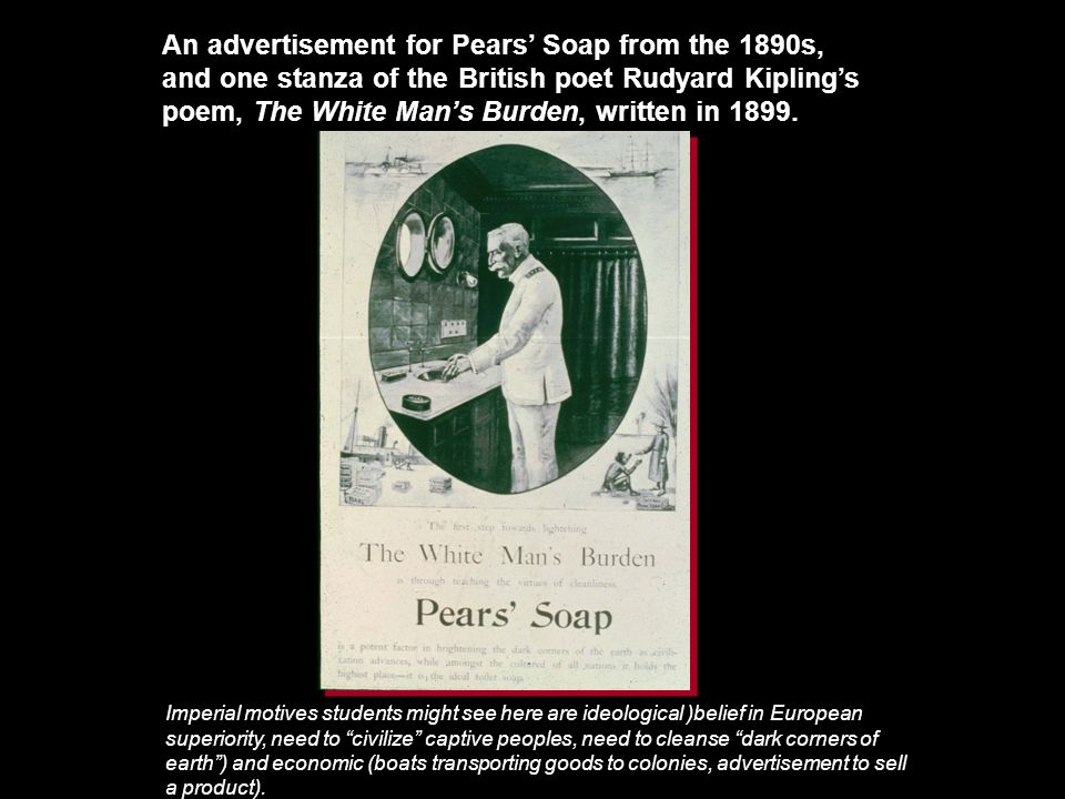 An advertisement for Pears' Soap from the 1890s, and one stanza of the British poet Rudyard Kipling's poem, The White Man's Burden, written in 1899.