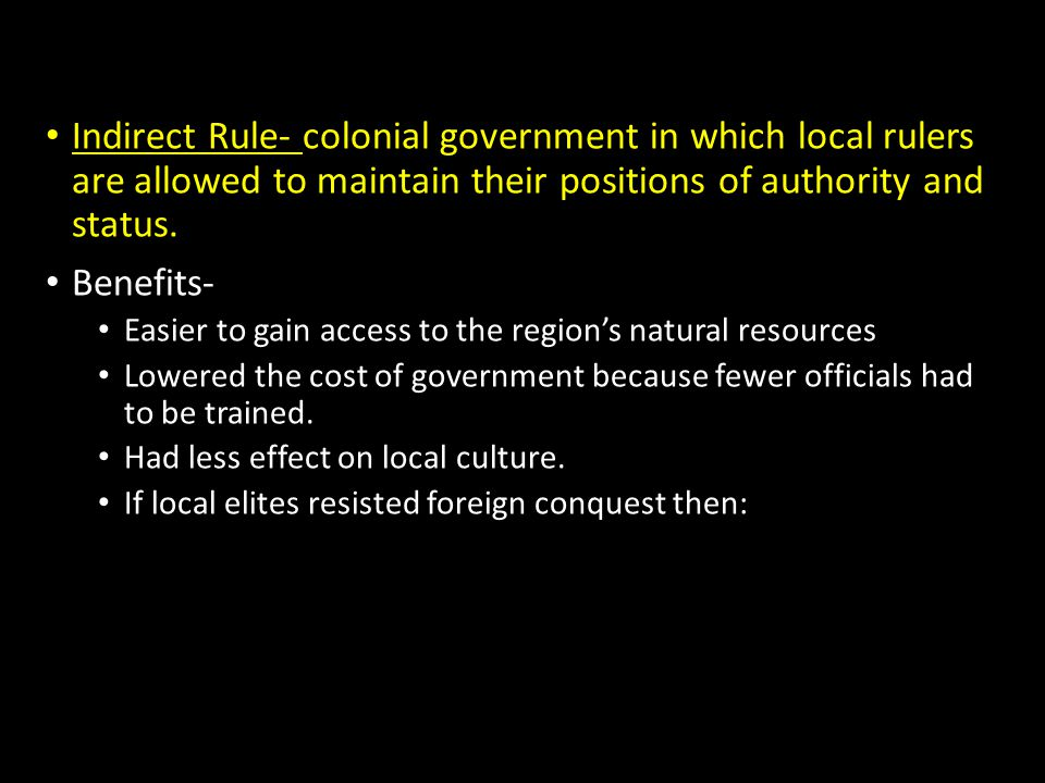 Indirect Rule- colonial government in which local rulers are allowed to maintain their positions of authority and status.