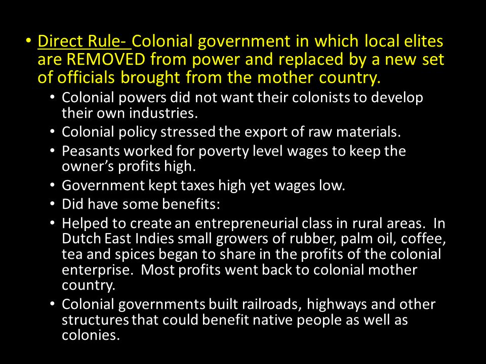 Direct Rule- Colonial government in which local elites are REMOVED from power and replaced by a new set of officials brought from the mother country.