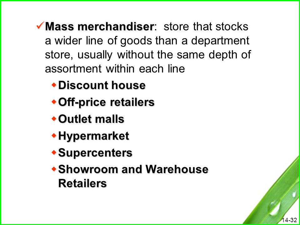 Mass merchandiser: store that stocks a wider line of goods than a department store, usually without the same depth of assortment within each line