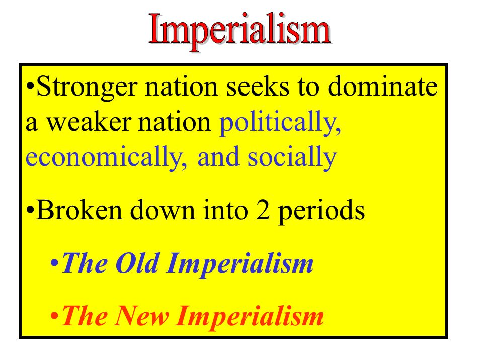 Broken down into 2 periods The Old Imperialism The New Imperialism