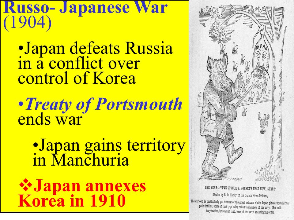 Russo- Japanese War (1904) Japan defeats Russia in a conflict over control of Korea. Treaty of Portsmouth ends war.
