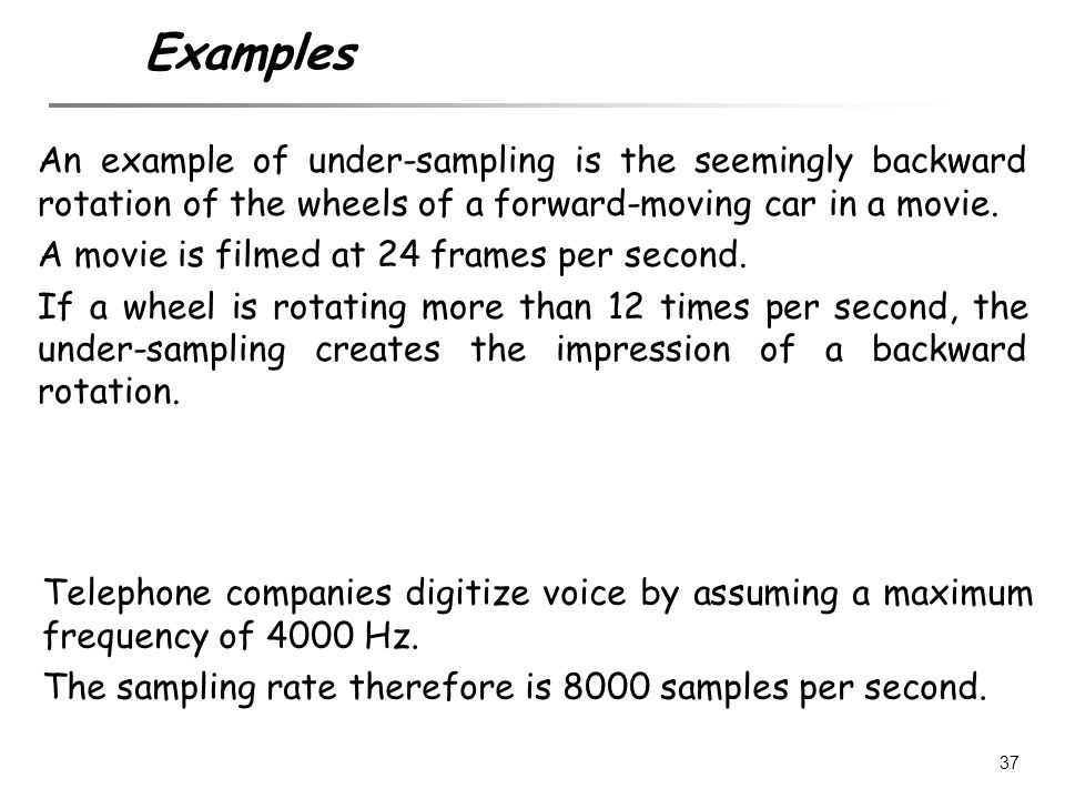 Examples An example of under-sampling is the seemingly backward rotation of the wheels of a forward-moving car in a movie.