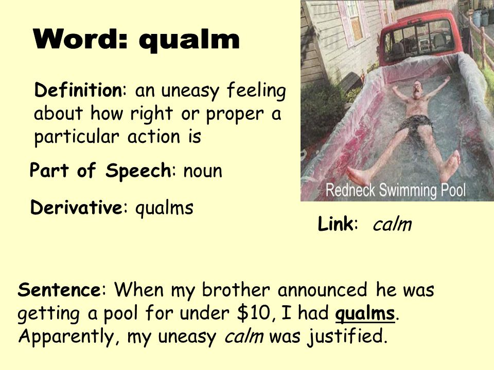 Word: qualm Definition: an uneasy feeling about how right or proper a