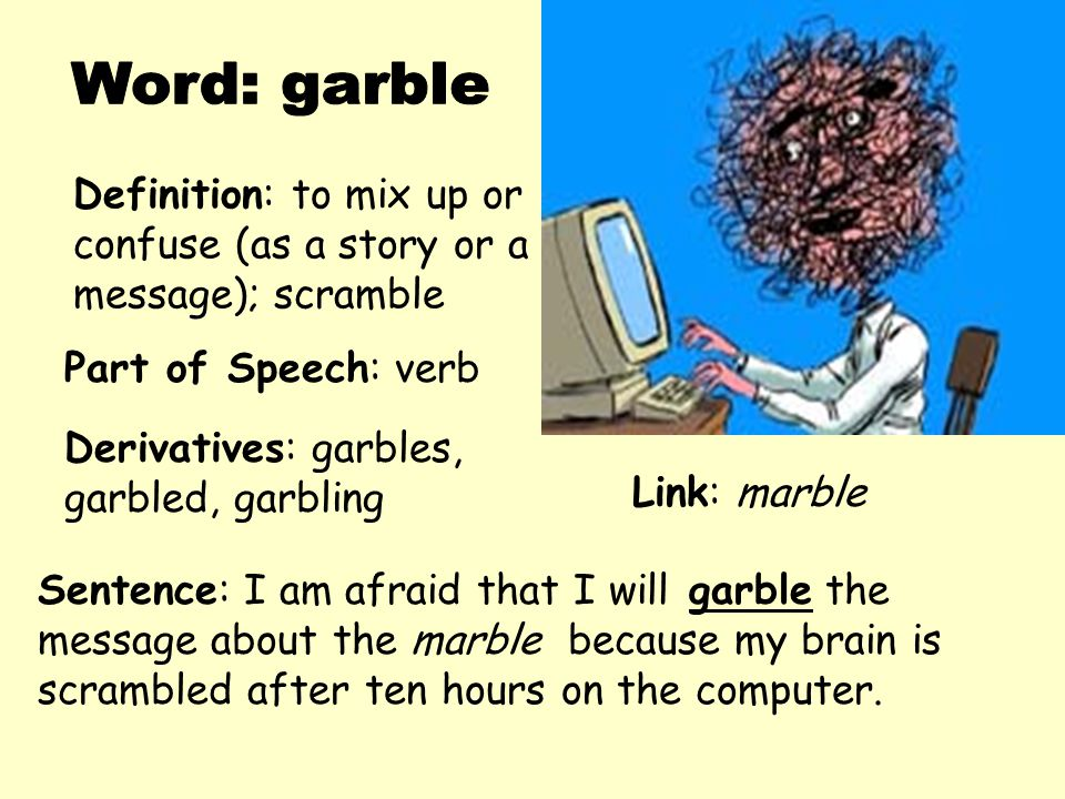 Word: garble Definition: to mix up or confuse (as a story or a