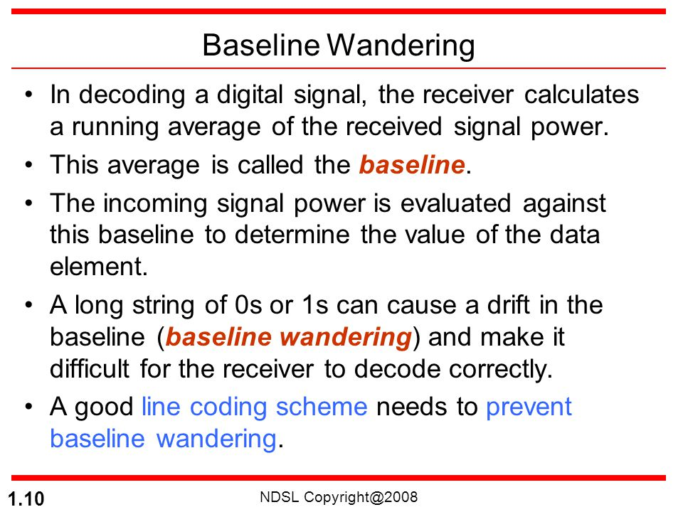 Baseline Wandering In decoding a digital signal, the receiver calculates a running average of the received signal power.