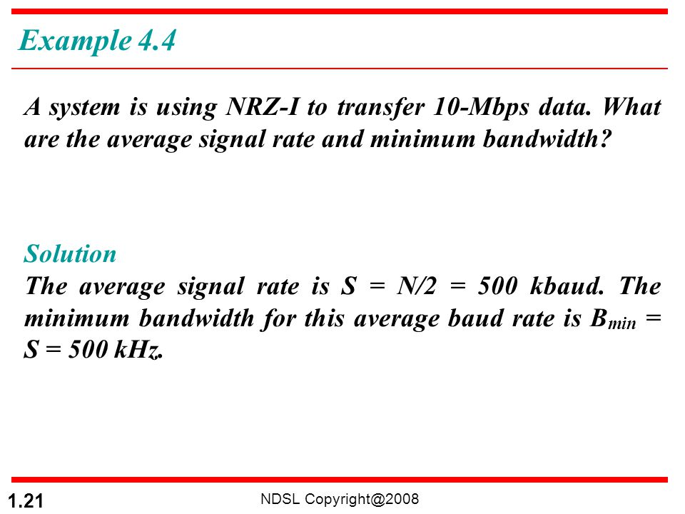Example 4.4 A system is using NRZ-I to transfer 10-Mbps data. What are the average signal rate and minimum bandwidth
