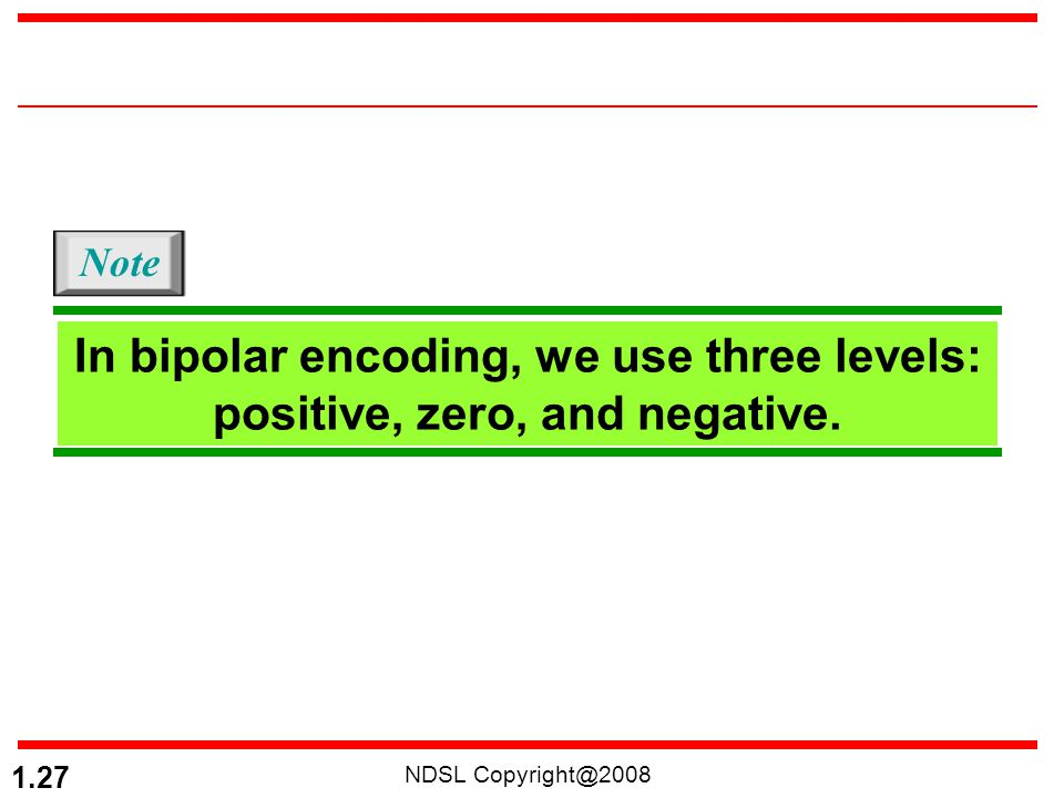 Note In bipolar encoding, we use three levels: positive, zero, and negative. NDSL Copyright@2008