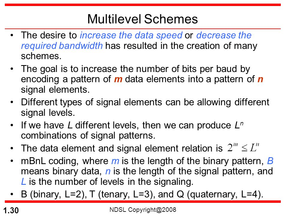 Multilevel Schemes The desire to increase the data speed or decrease the required bandwidth has resulted in the creation of many schemes.