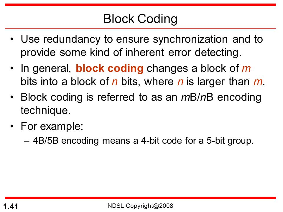 Block Coding Use redundancy to ensure synchronization and to provide some kind of inherent error detecting.