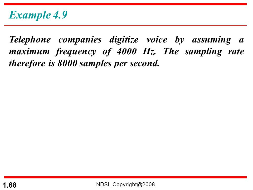 Example 4.9 Telephone companies digitize voice by assuming a maximum frequency of 4000 Hz. The sampling rate therefore is 8000 samples per second.