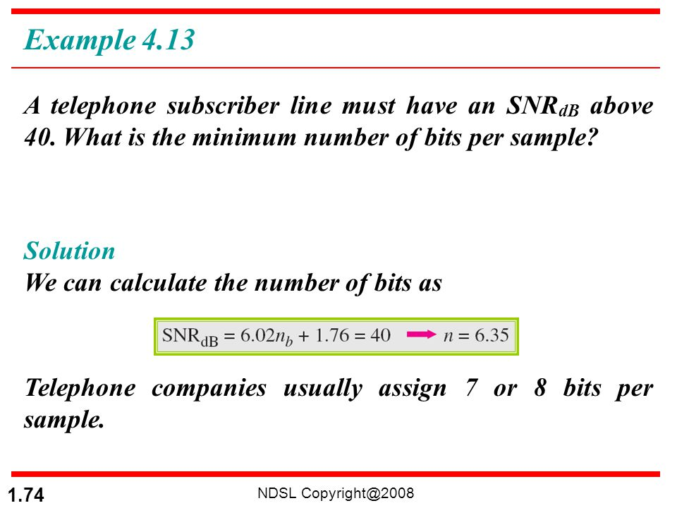 Example 4.13 A telephone subscriber line must have an SNRdB above 40. What is the minimum number of bits per sample