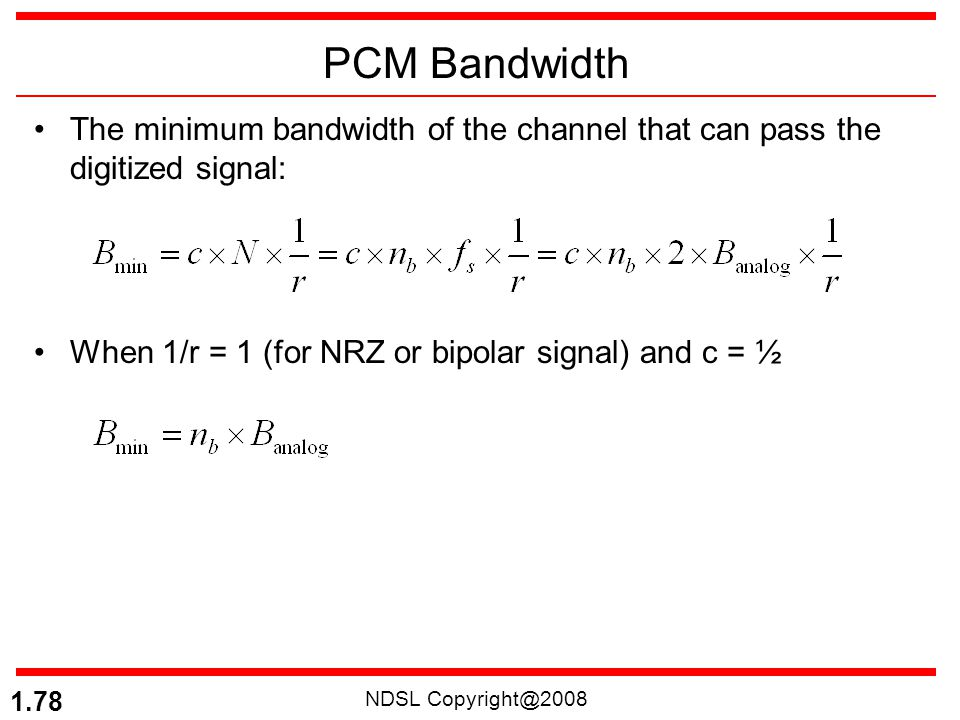 PCM Bandwidth The minimum bandwidth of the channel that can pass the digitized signal: When 1/r = 1 (for NRZ or bipolar signal) and c = ½.