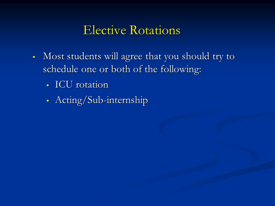 Elective Rotations Most students will agree that you should try to schedule one or both of the following: