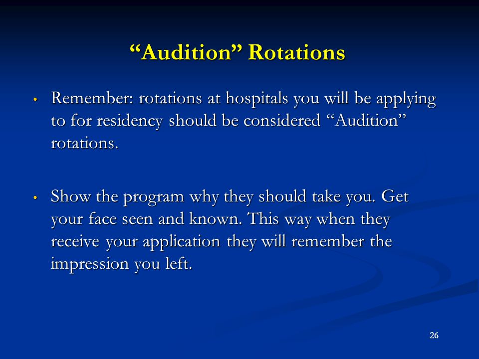 Audition Rotations Remember: rotations at hospitals you will be applying to for residency should be considered Audition rotations.