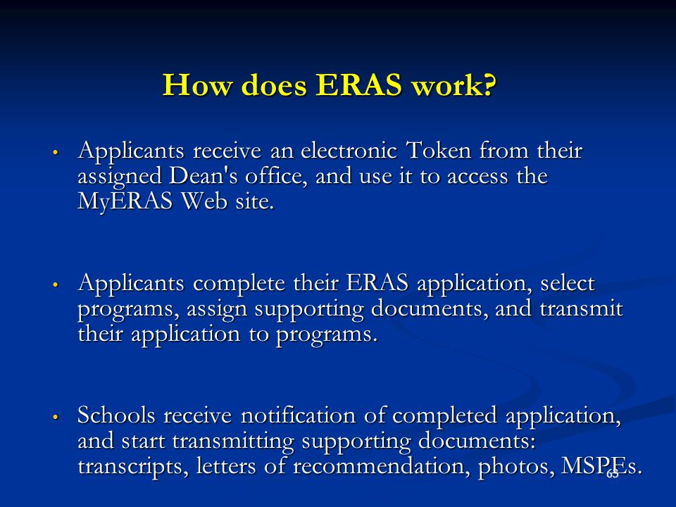 How does ERAS work Applicants receive an electronic Token from their assigned Dean s office, and use it to access the MyERAS Web site.