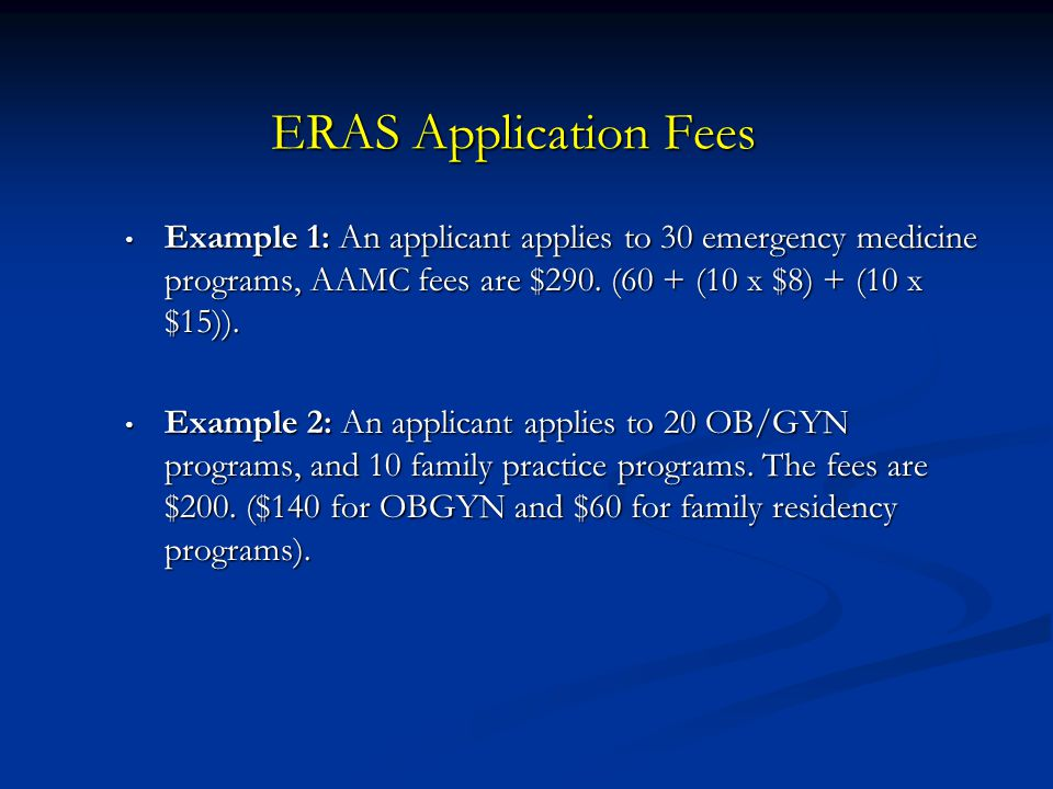 ERAS Application Fees Example 1: An applicant applies to 30 emergency medicine programs, AAMC fees are $290. (60 + (10 x $8) + (10 x $15)).