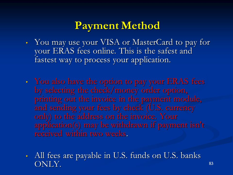 Payment Method You may use your VISA or MasterCard to pay for your ERAS fees online. This is the safest and fastest way to process your application.