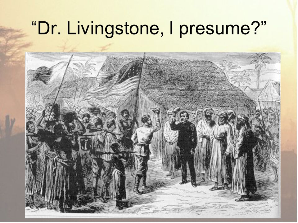 Dr. Livingstone, I presume