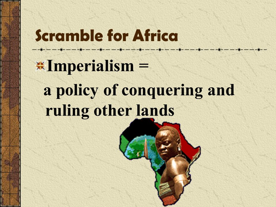 Scramble for Africa Imperialism = a policy of conquering and ruling other lands