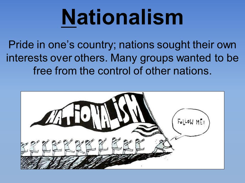 Nationalism Pride in one's country; nations sought their own interests over others. Many groups wanted to be free from the control of other nations.
